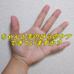 手・腕を良く使う人、ちゃんと手のひらのケアもできていますか?