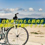 自転車で内ももの筋肉を動かそう!!ほんのちょっとの意識でできますよ!